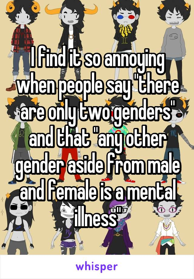 """I find it so annoying when people say """"there are only two genders"""" and that """"any other gender aside from male and female is a mental illness"""""""