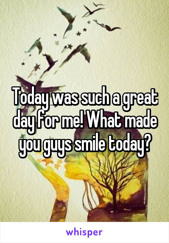 Today was such a great day for me! What made you guys smile today?