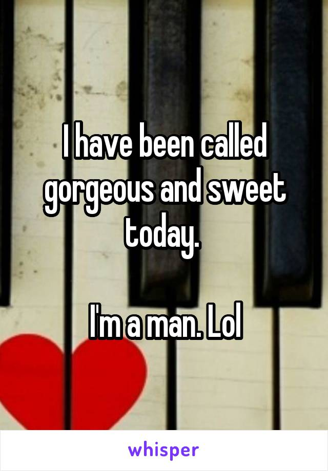 I have been called gorgeous and sweet today.   I'm a man. Lol