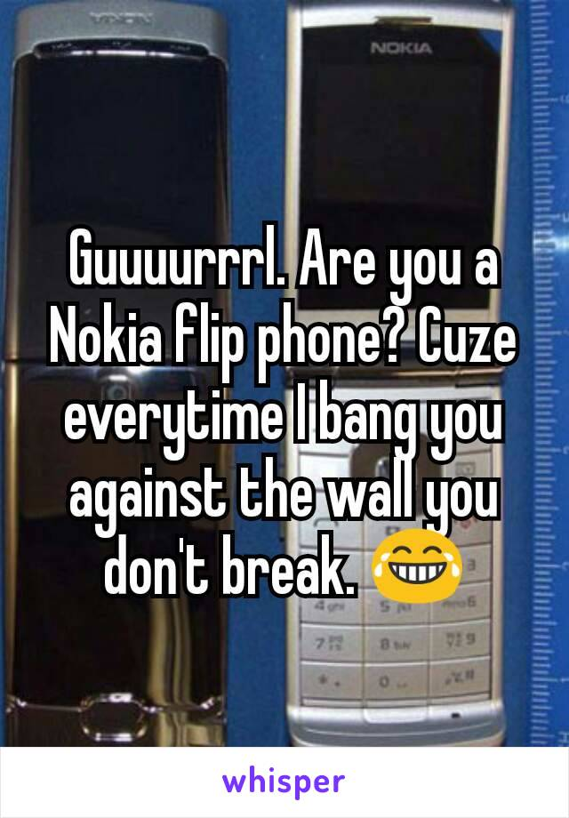 Guuuurrrl. Are you a Nokia flip phone? Cuze everytime I bang you against the wall you don't break. 😂
