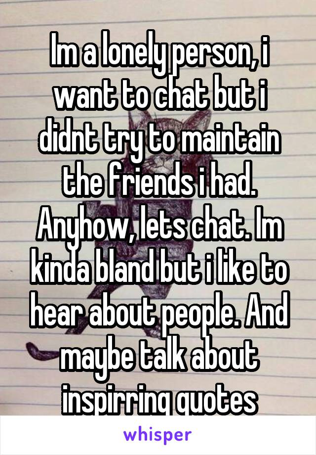 Im a lonely person, i want to chat but i didnt try to maintain the friends i had. Anyhow, lets chat. Im kinda bland but i like to hear about people. And maybe talk about inspirring quotes