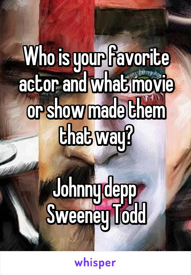 Who is your favorite actor and what movie or show made them that way?  Johnny depp  Sweeney Todd