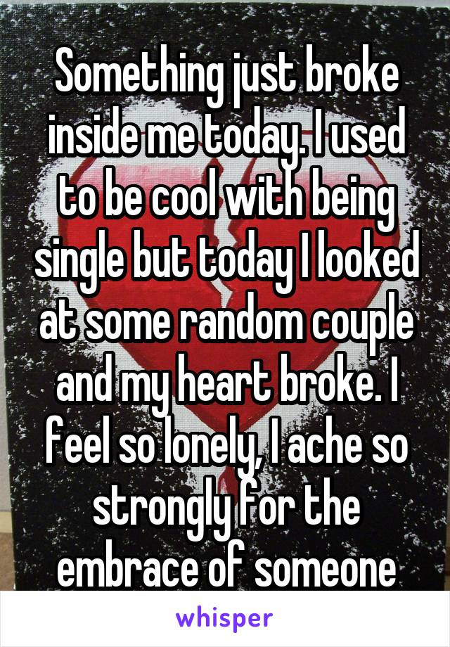 Something just broke inside me today. I used to be cool with being single but today I looked at some random couple and my heart broke. I feel so lonely, I ache so strongly for the embrace of someone