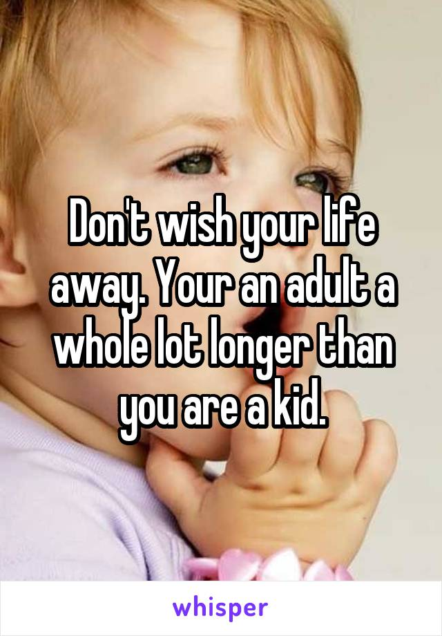Don't wish your life away. Your an adult a whole lot longer than you are a kid.