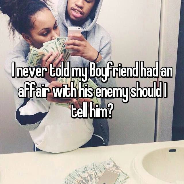 I never told my Boyfriend had an affair with his enemy should I tell him?