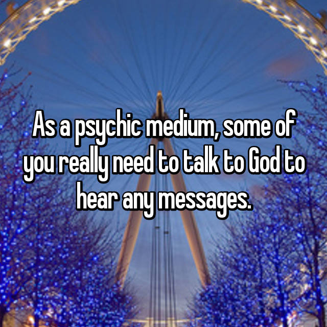As a psychic medium, some of you really need to talk to God to hear any messages.