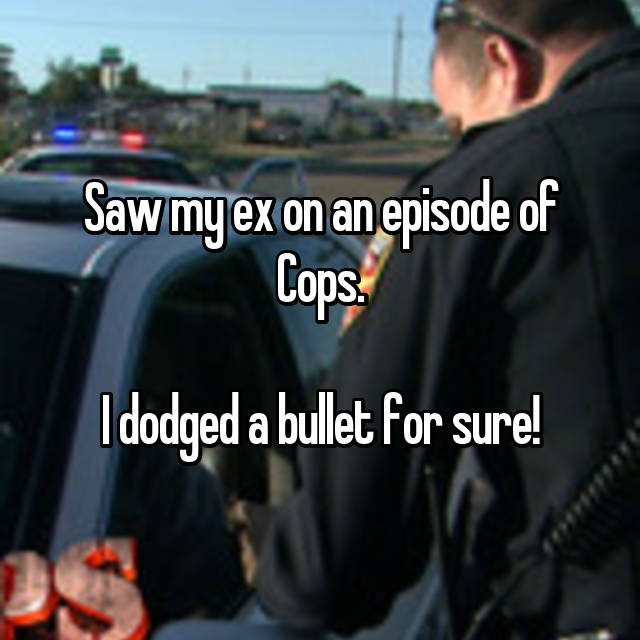 Saw my ex on an episode of Cops.  I dodged a bullet for sure!