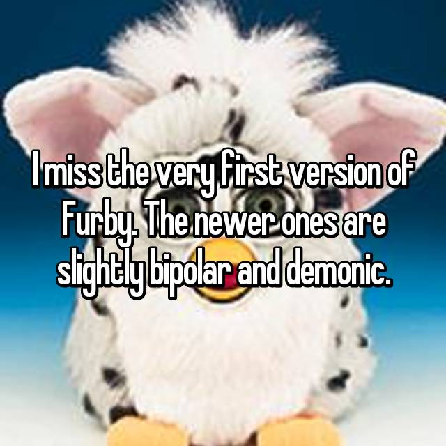 I miss the very first version of Furby. The newer ones are slightly bipolar and demonic.