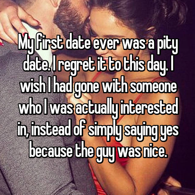 My first date ever was a pity date. I regret it to this day. I wish I had gone with someone who I was actually interested in, instead of simply saying yes because the guy was nice.