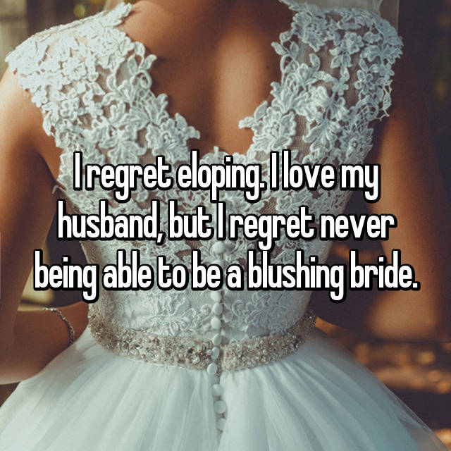 I regret eloping. I love my husband, but I regret never being able to be a blushing bride.