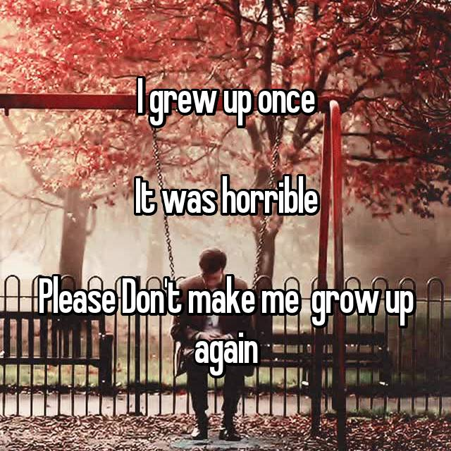 I grew up once  It was horrible  Please Don't make me  grow up again
