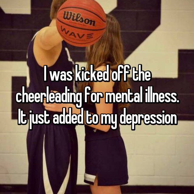 I was kicked off the cheerleading for mental illness. It just added to my depression