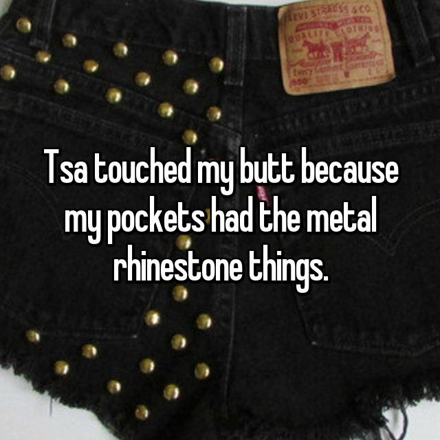 Tsa touched my butt because my pockets had the metal rhinestone things.