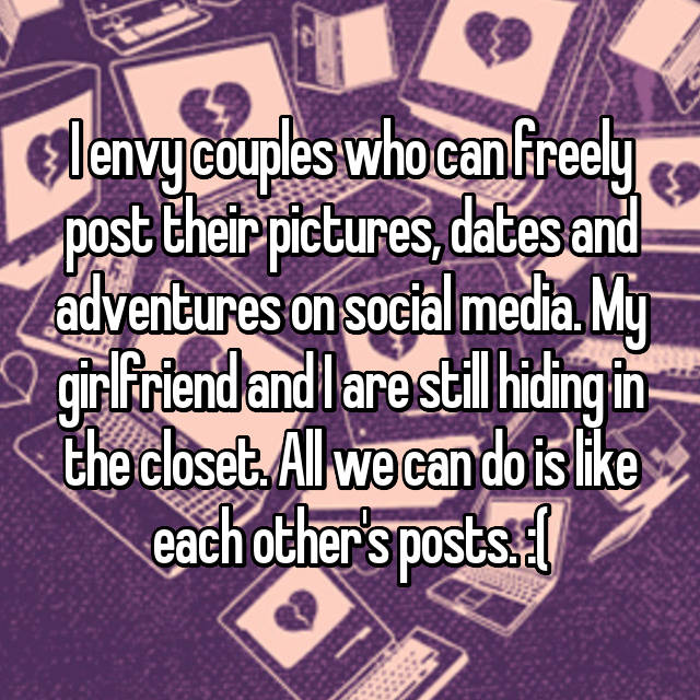 I envy couples who can freely post their pictures, dates and adventures on social media. My girlfriend and I are still hiding in the closet. All we can do is like each other's posts. :(
