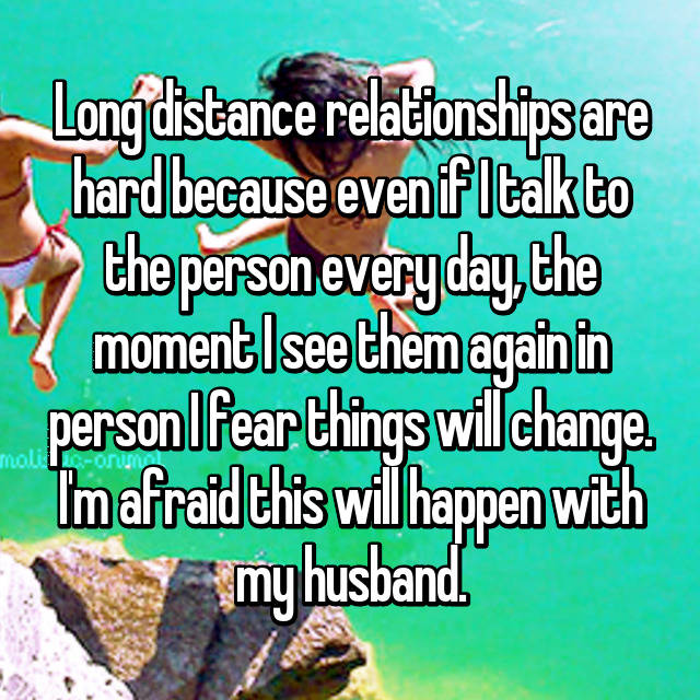 Long distance relationships are hard because even if I talk to the person every day, the moment I see them again in person I fear things will change. I'm afraid this will happen with my husband.