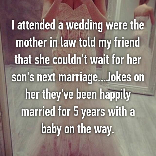 I attended a wedding were the mother in law told my friend that she couldn't wait for her son's next marriage...Jokes on her they've been happily married for 5 years with a baby on the way.