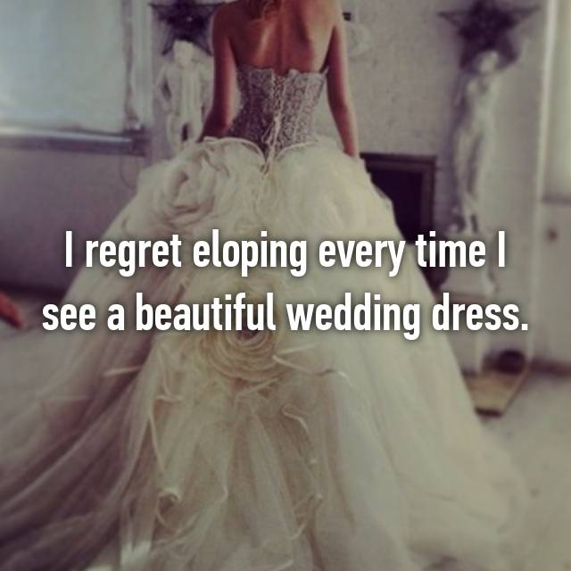 I regret eloping every time I see a beautiful wedding dress.