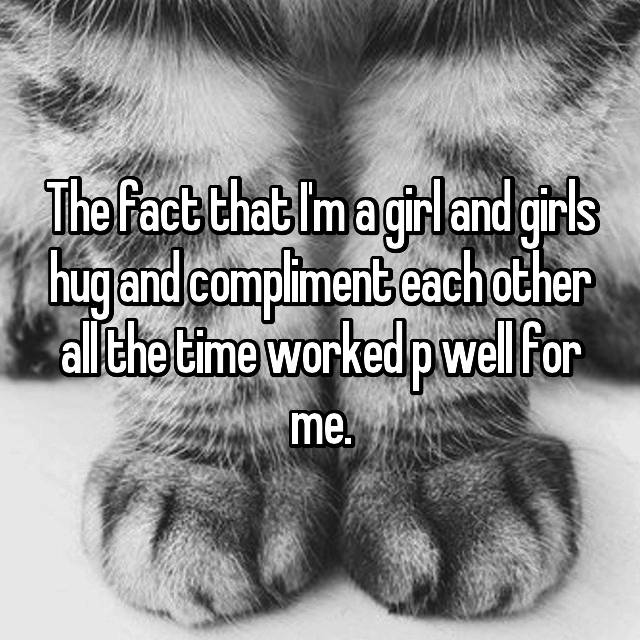 The fact that I'm a girl and girls hug and compliment each other all the time worked p well for me.