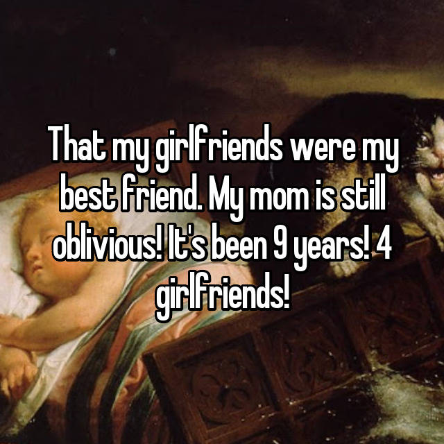 That my girlfriends were my best friend. My mom is still oblivious! It's been 9 years! 4 girlfriends!