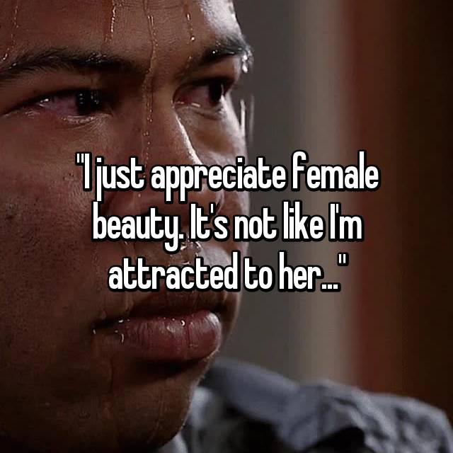 """I just appreciate female beauty. It's not like I'm attracted to her..."""