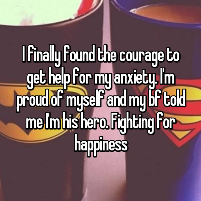 I finally found the courage to get help for my anxiety. I'm proud of myself and my bf told me I'm his hero. Fighting for happiness 💪