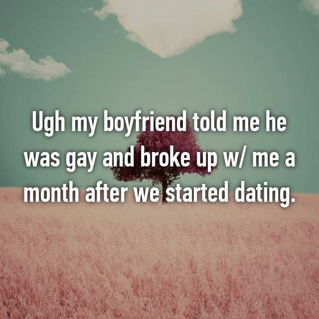 Ugh my boyfriend told me he was gay and broke up w/ me a month after we started dating.😒