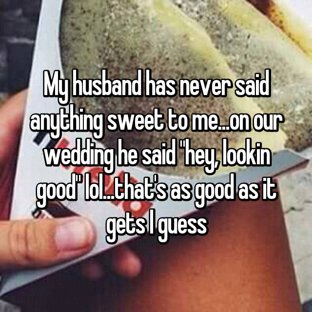 """My husband has never said anything sweet to me😞...on our wedding he said """"hey, lookin good"""" lol...that's as good as it gets I guess"""