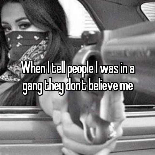 When I tell people I was in a gang they don't believe me