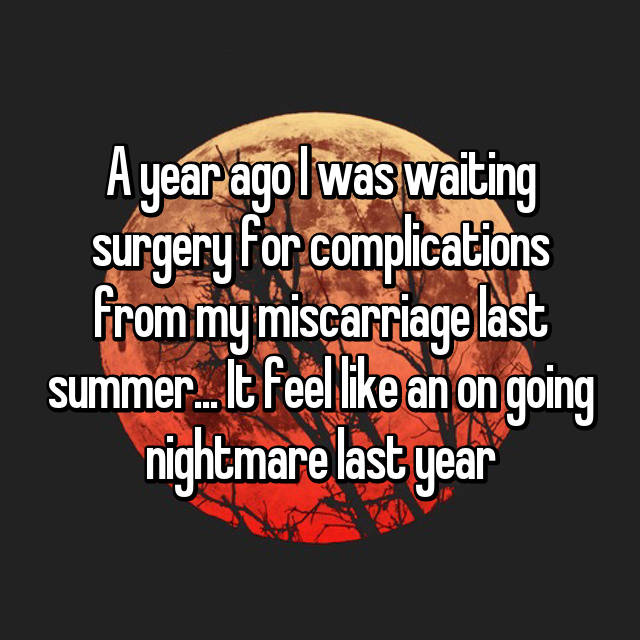 A year ago I was waiting surgery for complications from my miscarriage last summer... It feel like an on going nightmare last year