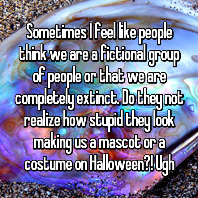 Sometimes I feel like people think we are a fictional group of people or that we are completely extinct. Do they not realize how stupid they look making us a mascot or a costume on Halloween?! Ugh 🙄