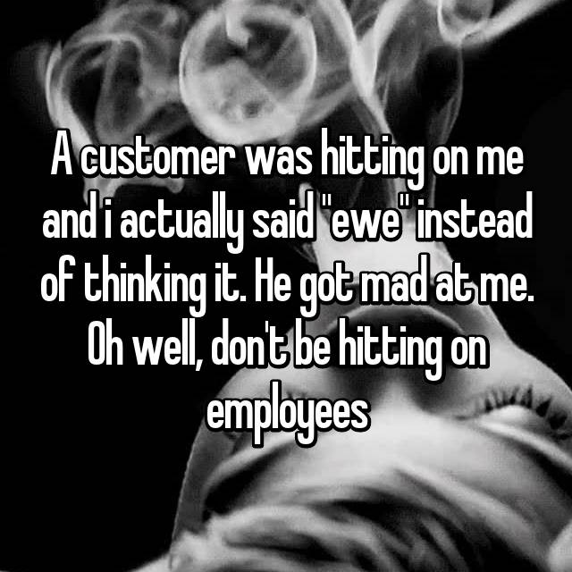 """A customer was hitting on me and i actually said """"ewe"""" instead of thinking it. He got mad at me. Oh well, don't be hitting on employees"""