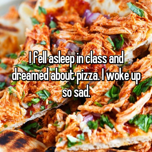 I fell asleep in class and dreamed about pizza. I woke up so sad.