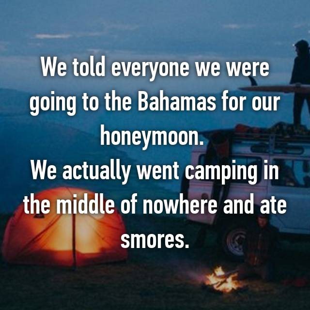 We told everyone we were going to the Bahamas for our honeymoon.  We actually went camping in the middle of nowhere and ate smores.