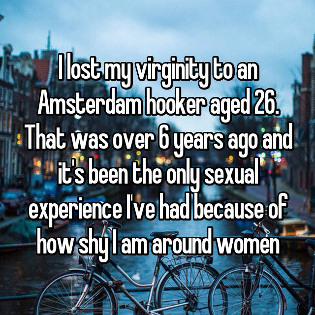 I lost my virginity to an Amsterdam hooker aged 26. That was over 6 years ago and it's been the only sexual experience I've had because of how shy I am around women