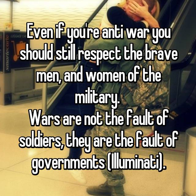 Even if you're anti war you should still respect the brave men, and women of the military.  Wars are not the fault of soldiers, they are the fault of governments (Illuminati).