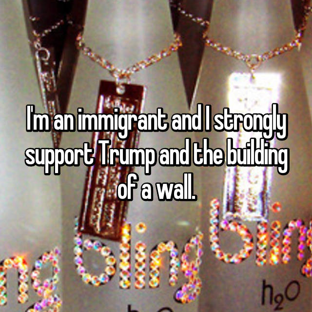 I'm an immigrant and I strongly support Trump and the building of a wall.