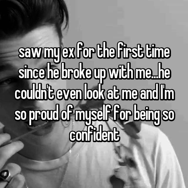 saw my ex for the first time since he broke up with me...he couldn't even look at me and I'm so proud of myself for being so confident
