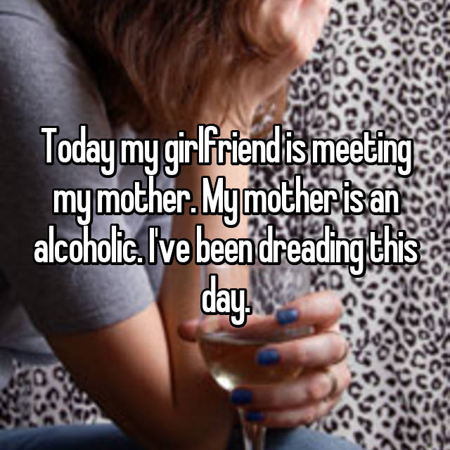Today my girlfriend is meeting my mother. My mother is an alcoholic. I've been dreading this day.