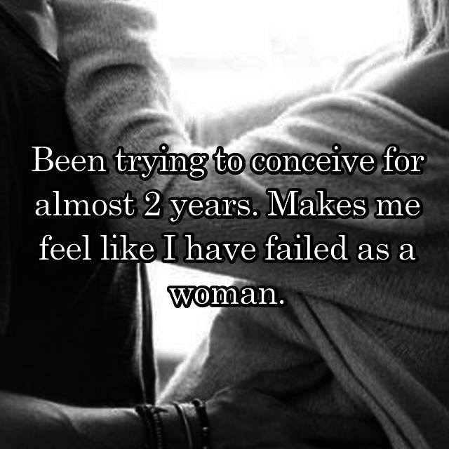 Been trying to conceive for almost 2 years. Makes me feel like I have failed as a woman.