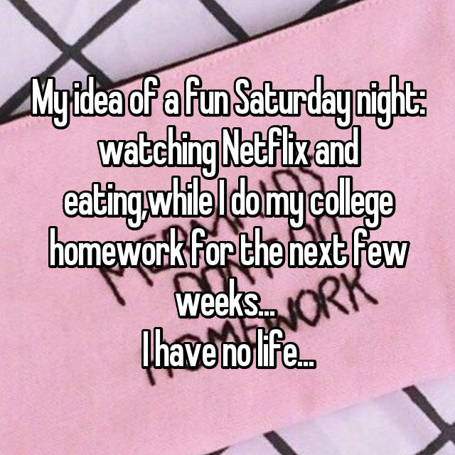 My idea of a fun Saturday night: watching Netflix and eating,while I do my college homework for the next few weeks...  I have no life...