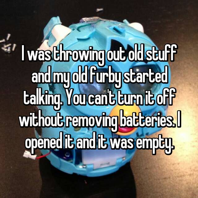 I was throwing out old stuff and my old furby started talking. You can't turn it off without removing batteries. I opened it and it was empty.