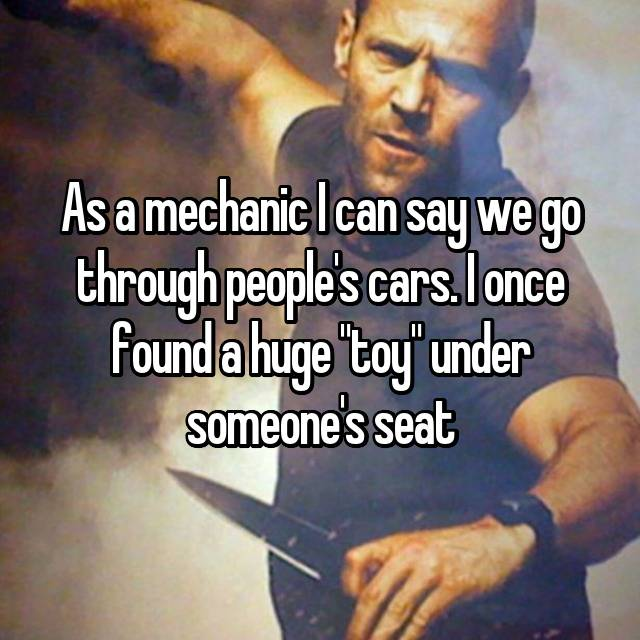 """As a mechanic I can say we go through people's cars. I once found a huge """"toy"""" under someone's seat"""