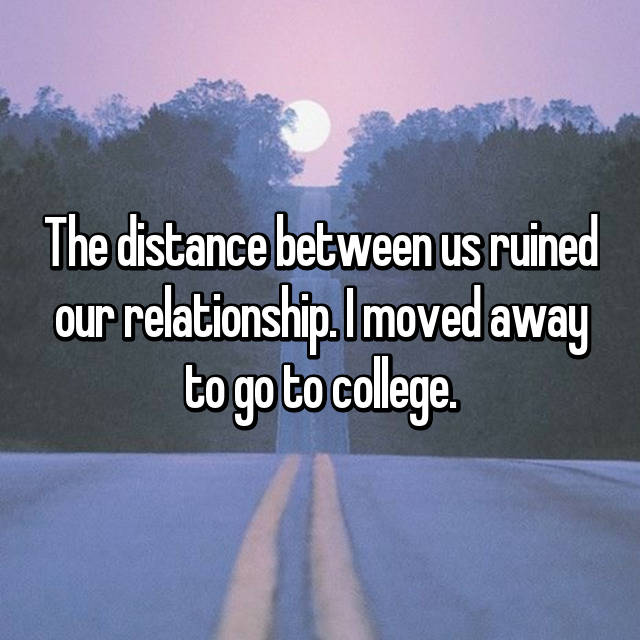 The distance between us ruined our relationship. I moved away to go to college.