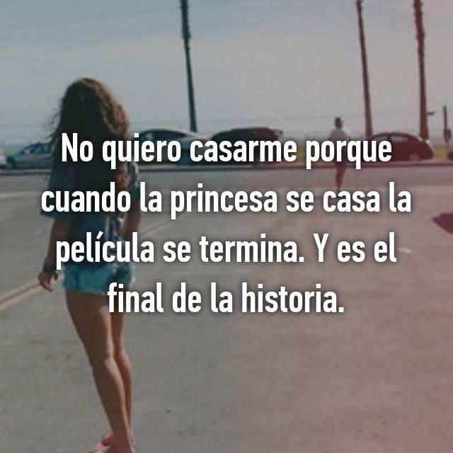 No quiero casarme porque cuando la princesa se casa la película se termina. Y es el final de la historia.