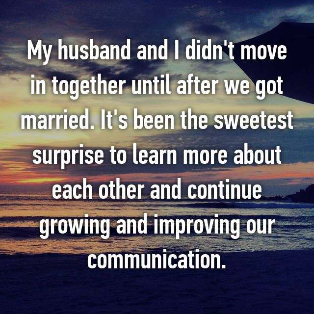 My husband and I didn't move in together until after we got married. It's been the sweetest surprise to learn more about each other and continue growing and improving our communication.
