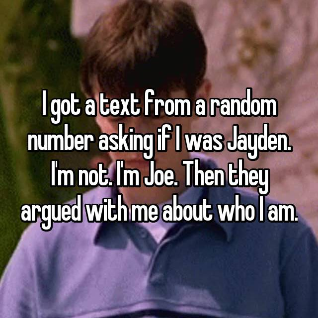 I got a text from a random number asking if I was Jayden. I'm not. I'm Joe. Then they argued with me about who I am.