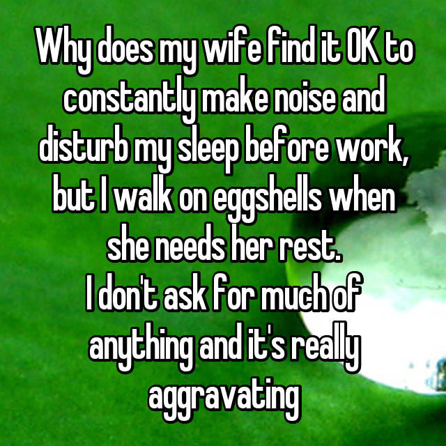 Why does my wife find it OK to constantly make noise and disturb my sleep before work, but I walk on eggshells when she needs her rest. I don't ask for much of anything and it's really aggravating