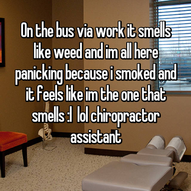 On the bus via work it smells like weed and im all here panicking because i smoked and it feels like im the one that smells :l  lol chiropractor assistant