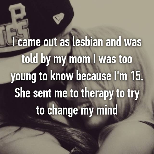I came out as lesbian and was told by my mom I was too young to know because I'm 15. She sent me to therapy to try to change my mind