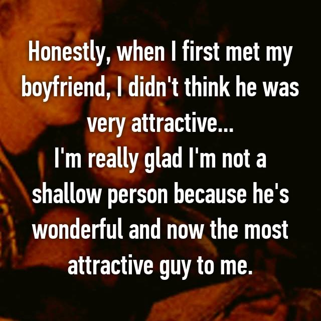 Honestly, when I first met my boyfriend, I didn't think he was very attractive... I'm really glad I'm not a shallow person because he's wonderful and now the most attractive guy to me.